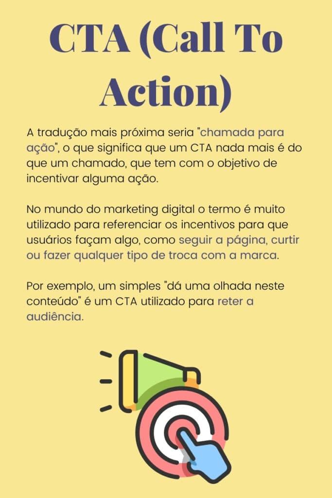 A tradução mais próxima seria chamada para ação, o que significa que um CTA nada mais é do que um chamado, que tem com o objetivo de incentivar alguma ação.No mundo do marketing digital o termo é muito utilizado para