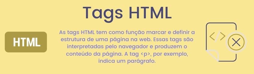 As tags HTML tem como função marcar e definir a estrutura de uma página na web. Essas tags são interpretadas pelo navegador e produzem o conteúdo da página. A tag p, por exemplo, indica um parágrafo.