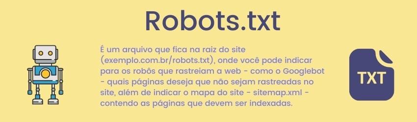 É um arquivo que fica na raiz do site, onde você pode indicar para os robôs que rastreiam a web - como o Googlebot - quais páginas deseja que não sejam rastreadas no site, além de indicar o mapa do site