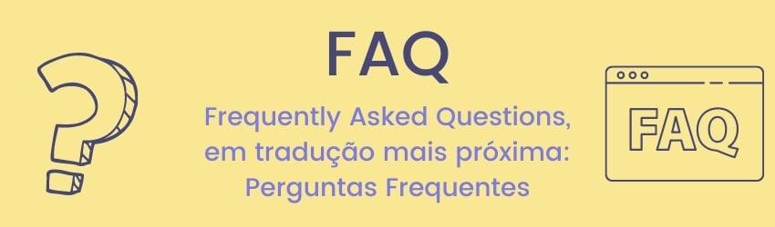 FAQ - Frequently Asked Questions, em tradução mais próxima Perguntas Frequentes