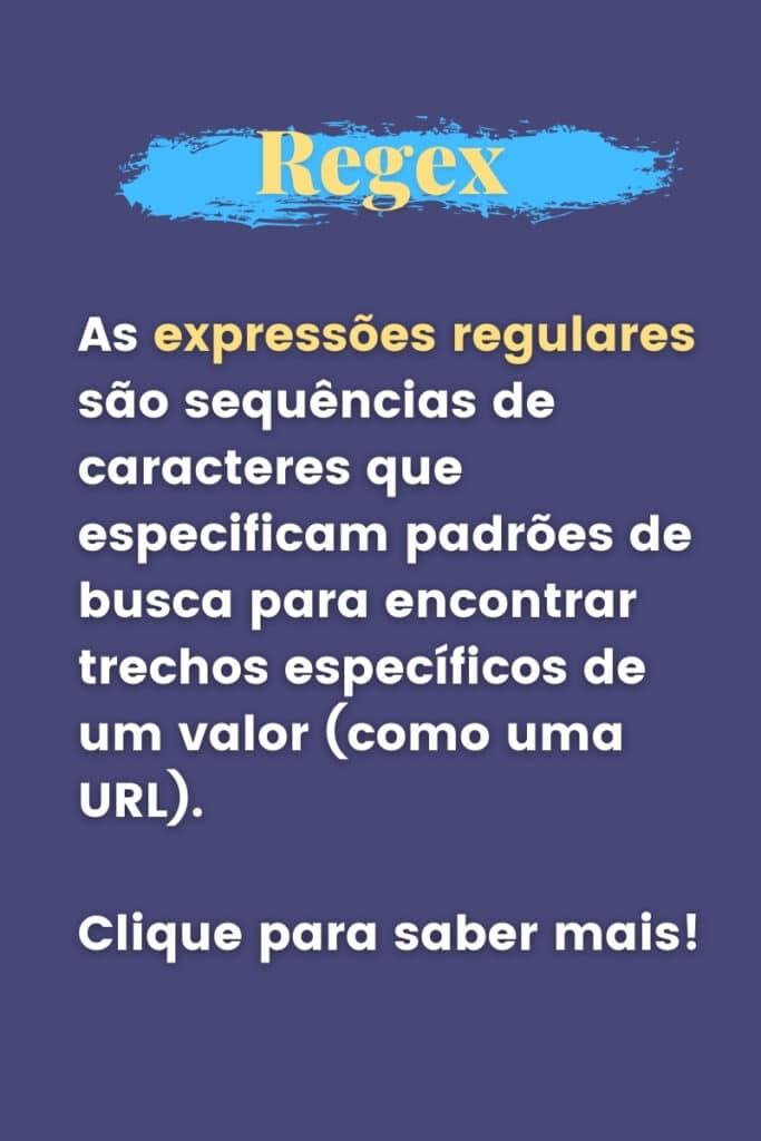 As expressões regulares são sequências de caracteres que especificam padrões de busca para encontrar trechos específicos de um valor (como uma URL) - Clique para saber mais