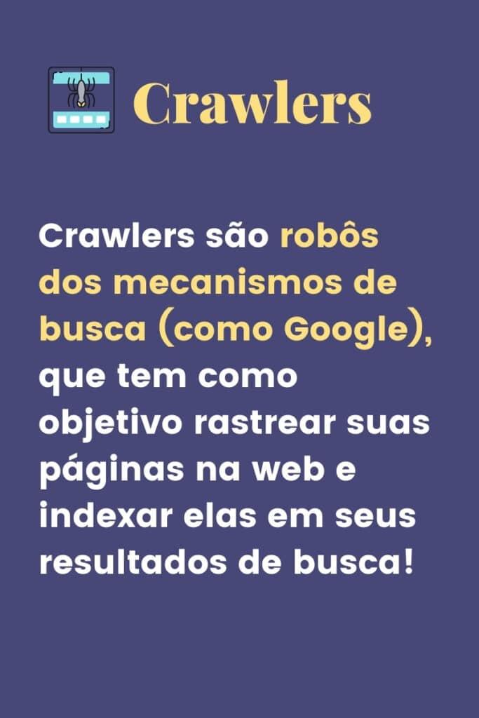 Crawlers são robôs dos mecanismos de busca (como Google), que tem como objetivo rastrear suas páginas na web e indexar elas em seus resultados de busca