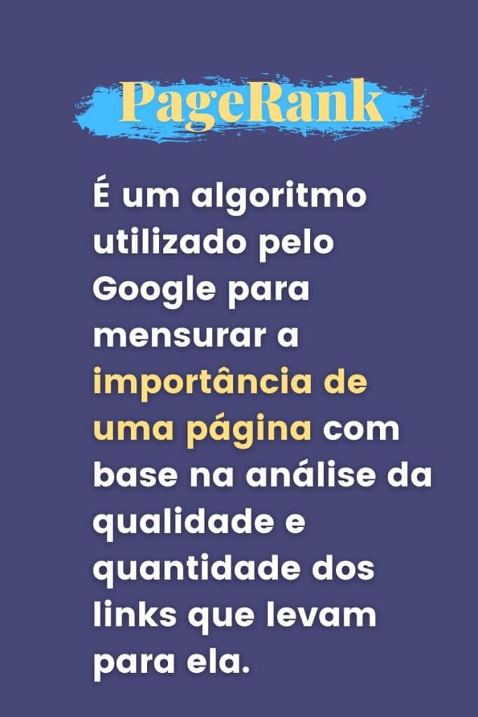 É um algoritmo utilizado pelo Google para mensurar a importância de uma página com base na análise da qualidade e quantidade dos links que levam para ela