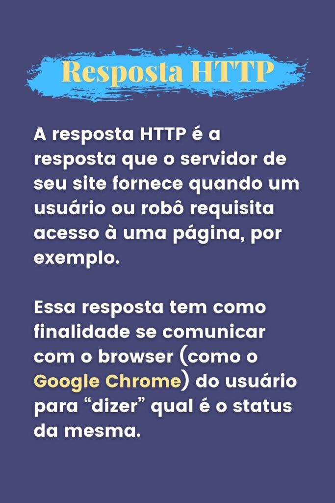 A resposta é a resposta que o servidor de seu site fornece quando um usuário ou robô requisita acesso à uma página, por exemplo. Essa resposta tem como finalidade se comunicar com um browser como o Google Chrome